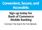 Convenient, Secure, and Accessible. Sign up for Bank of Commerce Mobile Banking. Contact the bank for full details.